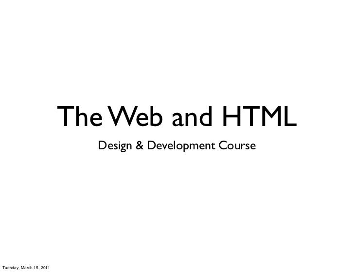 The Web and HTML                            Design & Development CourseTuesday, March 15, 2011