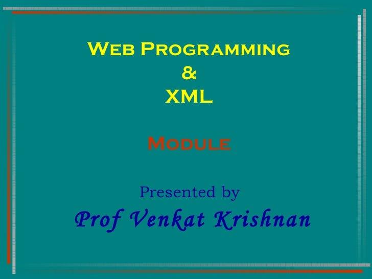 Web Programming & XML Module Presented by  Prof Venkat Krishnan