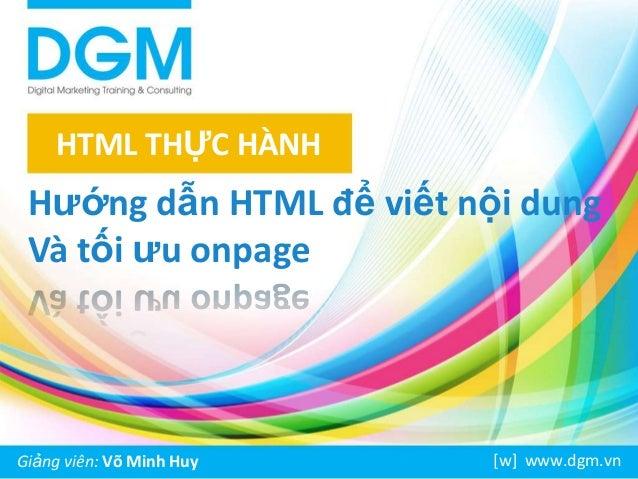 HTML THỰC HÀNH  Hướng dẫn HTML để viết nội dung Và tối ưu onpage  Giảng viên: Võ Minh Huy  [w] www.dgm.vn
