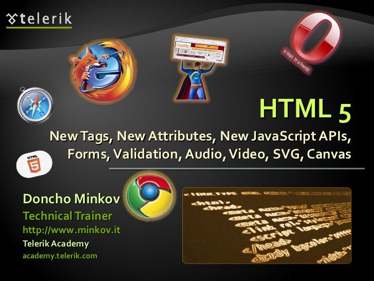 HTML 5 New Tags, New Attributes, New JavaScript APIs, Forms, Validation, Audio, Video, SVG, Canvas <ul><li>Doncho Minkov <...