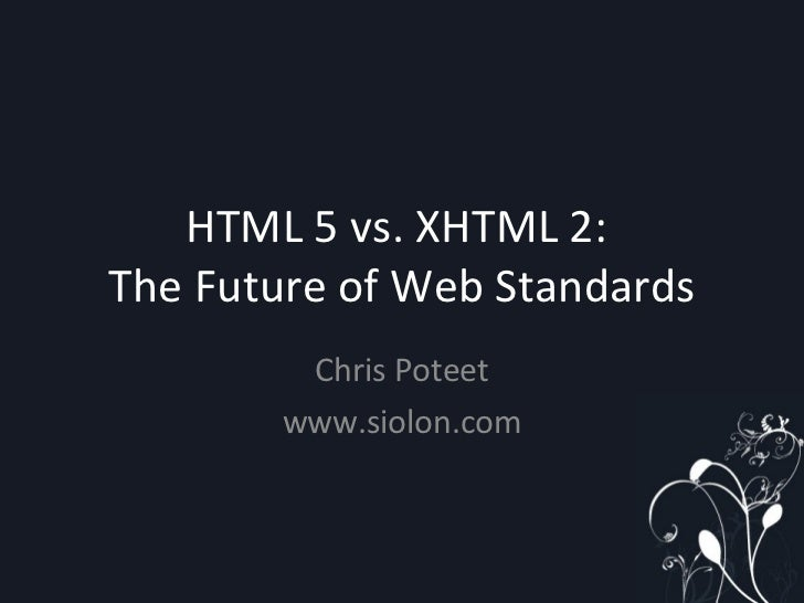 HTML 5 vs. XHTML 2:  The Future of Web Standards Chris Poteet www.siolon.com