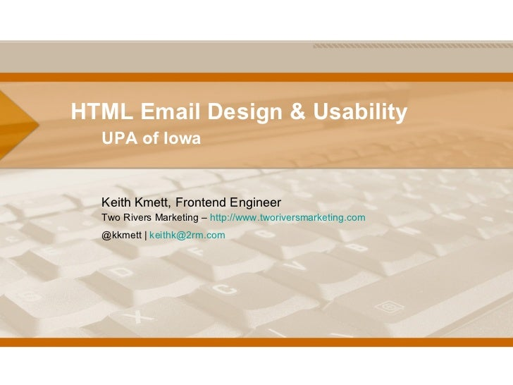 HTML Email Design & Usability UPA of Iowa Keith Kmett, Frontend Engineer Two Rivers Marketing –  http://www.tworiversmarke...