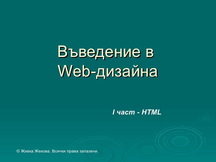 Въведение в                  Web-дизайна                                         І част - HTML© Живка Жекова. Всички права...