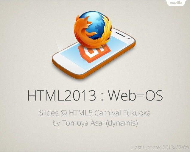 HTML2013 : Web=OS Slides @ HTML5 Carnival Fukuoka     by Tomoya Asai (dynamis)                          Last Update: 2013/...
