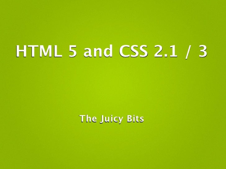 HTML 5 and CSS 2.1 / 3           The Juicy Bits