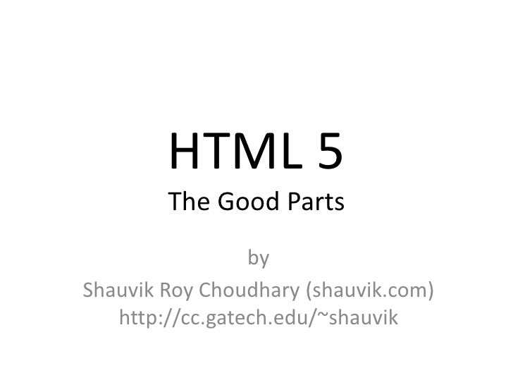 HTML 5 The Good Parts<br />by<br />Shauvik Roy Choudhary (shauvik.com)http://cc.gatech.edu/~shauvik<br />