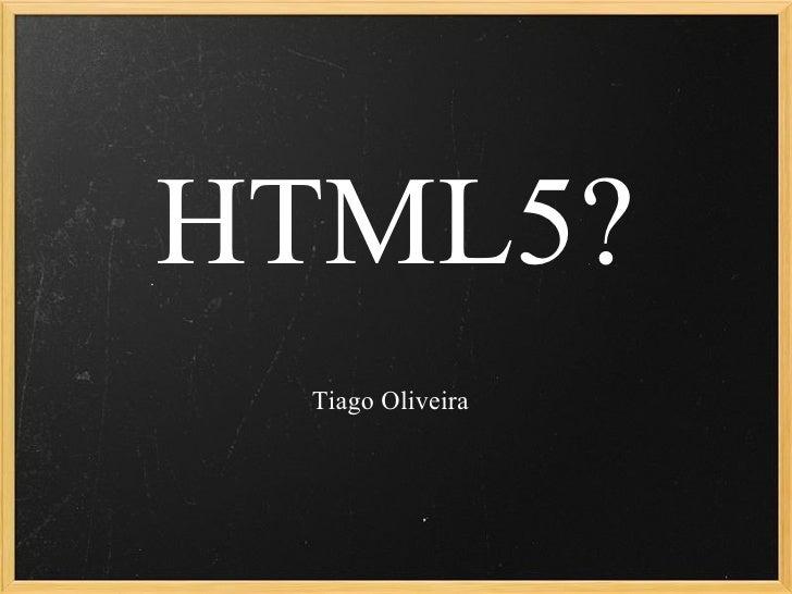 HTML5? Tiago Oliveira