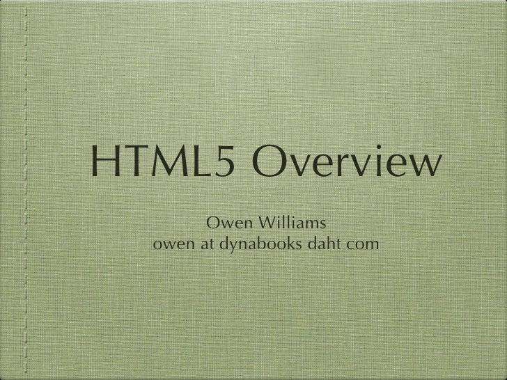 HTML5 Overview <ul><li>Owen Williams </li></ul><ul><li>owen at dynabooks daht com </li></ul>