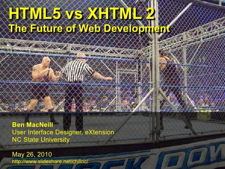 HTML5 vs XHTML 2 The Future of Web Development     Ben MacNeill User Interface Designer, eXtension NC State University  Ma...
