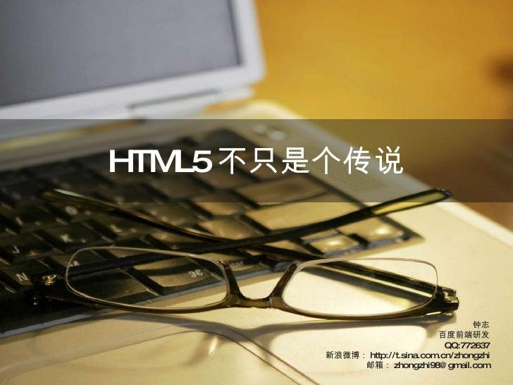 HTML5 不只是个传说 钟志 百度前端研发 QQ:772637 新浪微博: http://t.sina.com.cn/zhongzhi 邮箱: [email_address]
