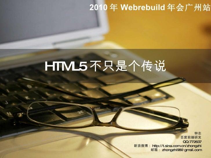 HTML5 不只是个传说 钟志 百度前端研发 QQ:772637 新浪微博: http://t.sina.com.cn/zhongzhi 邮箱: [email_address] 2010 年 Webrebuild 年会广州站