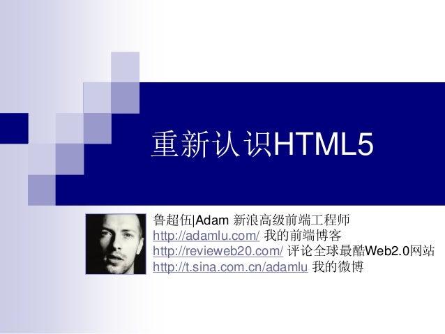 重新认识HTML5 鲁超伍|Adam 新浪高级前端工程师 http://adamlu.com/ 我的前端博客 http://revieweb20.com/ 评论全球最酷Web2.0网站 http://t.sina.com.cn/adamlu 我...