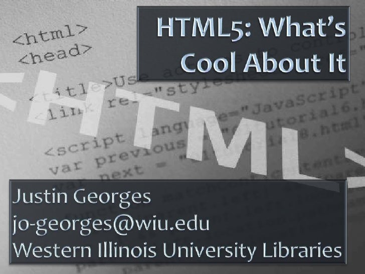 HTML5: What's Cool About It<br />Justin Georges<br />jo-georges@wiu.edu<br />Western Illinois University Libraries<br />