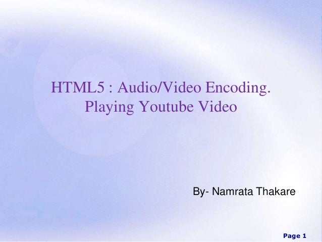 Page 1 HTML5 : Audio/Video Encoding. Playing Youtube Video By- Namrata Thakare