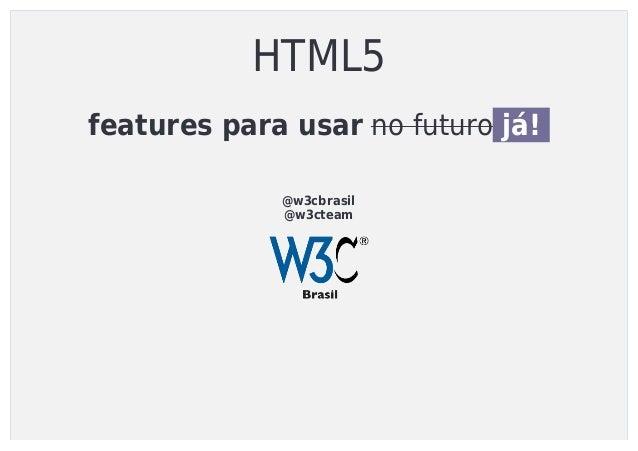 HTML5 featuresparausarnofuturojá! @w3cbrasil @w3cteam