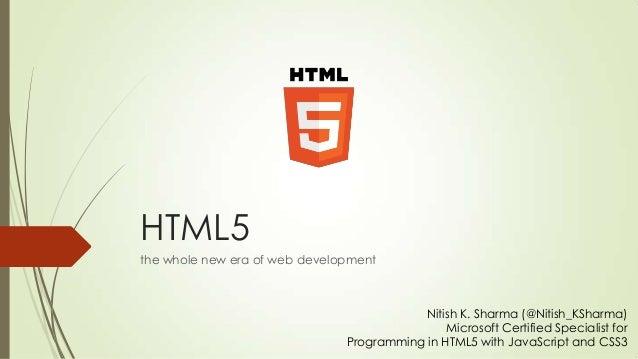 HTML5 the whole new era of web development  Nitish K. Sharma (@Nitish_KSharma) Microsoft Certified Specialist for Programm...