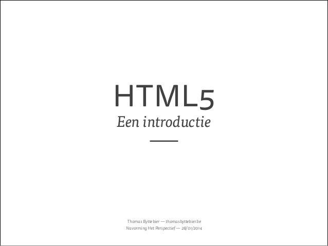 HTML5 Een introductie  Thomas Byttebier — thomasbyttebier.be Navorming Het Perspectief — 28/01/2014