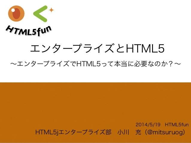 エンタープライズとHTML5 2014/5/19HTML5fun HTML5jエンタープライズ部小川充(@mitsuruog) ∼エンタープライズでHTML5って本当に必要なのか?∼