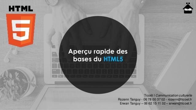 Aperçu rapide des bases du HTML5 Ticoët l Communication culturelle Rozenn Tanguy - 06 78 00 37 02 - rozenn@ticoet.fr Erwan...