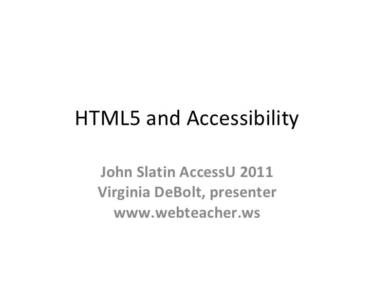 HTML5 and Accessibility John Slatin AccessU 2011 Virginia DeBolt, presenter www.webteacher.ws