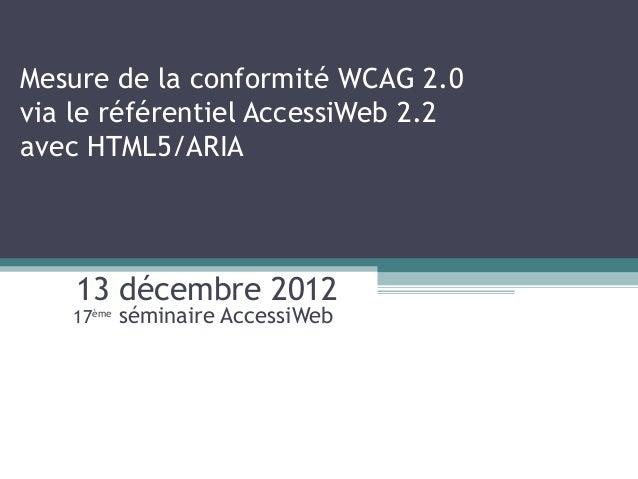 Mesure de la conformité WCAG 2.0via le référentiel AccessiWeb 2.2avec HTML5/ARIA    13 décembre 2012   17ème   séminaire A...