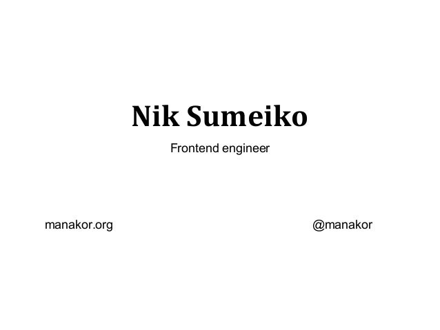 Nik Sumeiko                Frontend engineermanakor.org                         @manakor