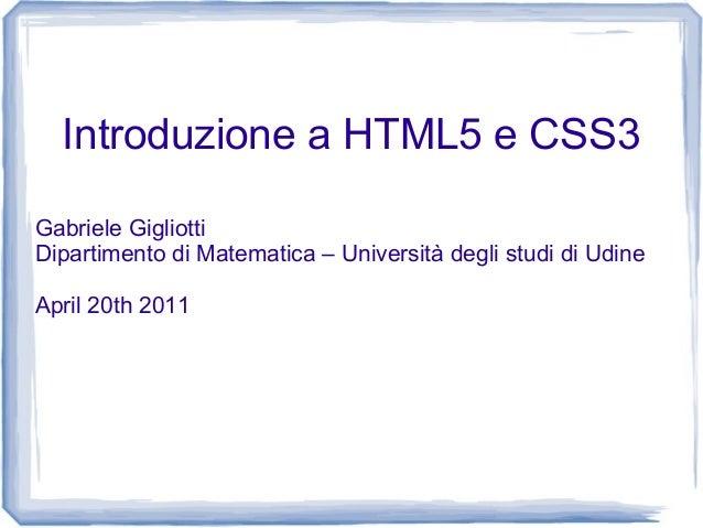 Introduzione a HTML5 e CSS3 Gabriele Gigliotti Dipartimento di Matematica – Università degli studi di Udine April 20th 2011