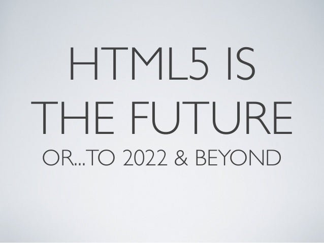 HTML5 IS THE FUTURE OR...TO 2022 & BEYOND