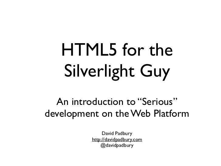 "HTML5 for the   Silverlight Guy  An introduction to ""Serious""development on the Web Platform               David Padbury  ..."