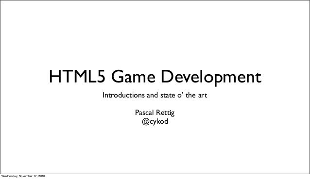 HTML5 Game Development Introductions and state o' the art Pascal Rettig @cykod Wednesday, November 17, 2010