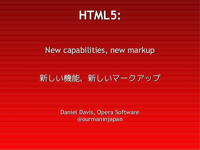 HTML5:New capabilities, new markup新しい機能、新しいマークアップ   Daniel Davis, Opera Software         @ourmaninjapan