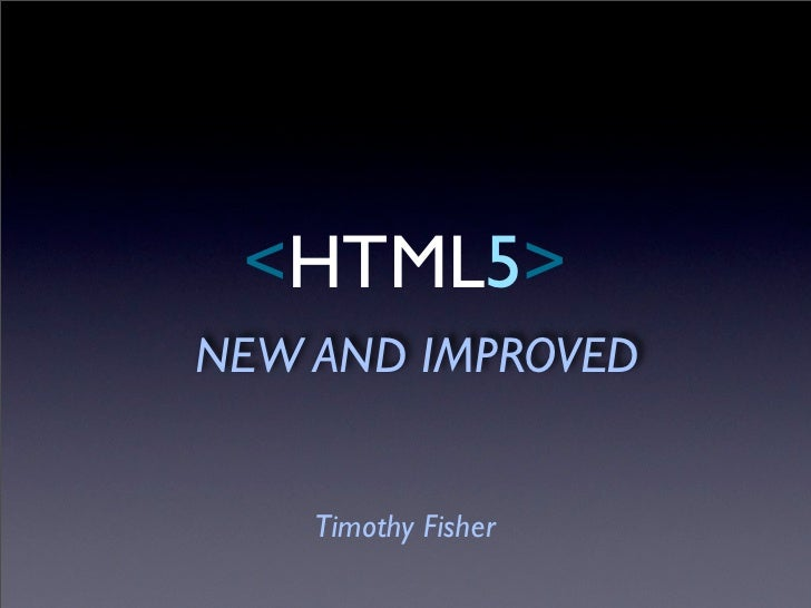 <HTML5> NEW AND IMPROVED       Timothy Fisher