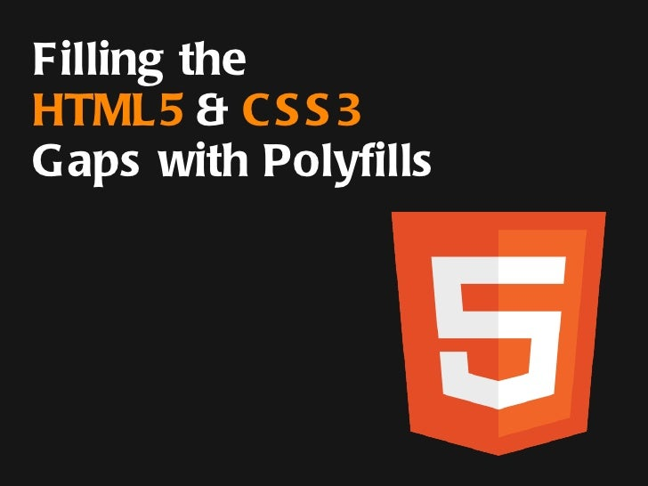 Filling the HTML5 Gaps with  Polyfills & Shims