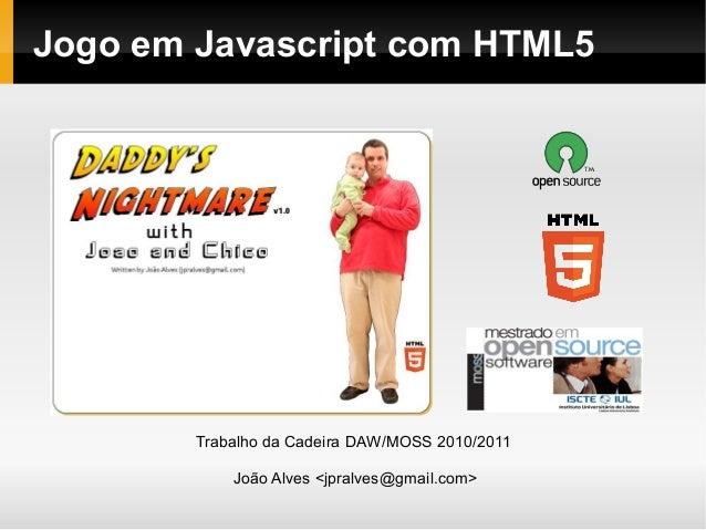 Jogo em Javascript com HTML5 Trabalho da Cadeira DAW/MOSS 2010/2011 João Alves <jpralves@gmail.com>