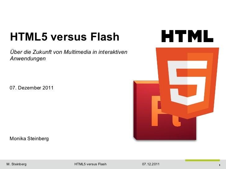 HTML5 versus Flash Über die Zukunft von Multimedia in interaktiven Anwendungen 07. Dezember 2011 Monika Steinberg         ...