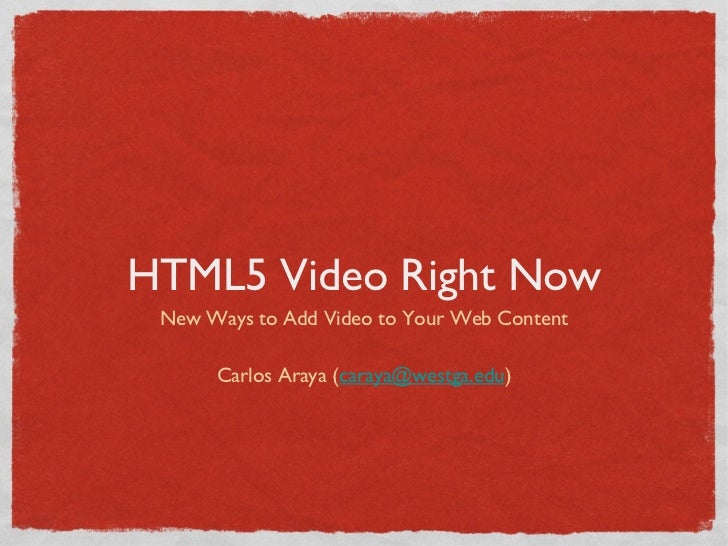 HTML5 Video Right Now New Ways to Add Video to Your Web Content      Carlos Araya (caraya@westga.edu)