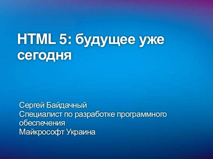 HTML 5: будущее ужесегодняСергей БайдачныйСпециалист по разработке программногообеспеченияМайкрософт Украина