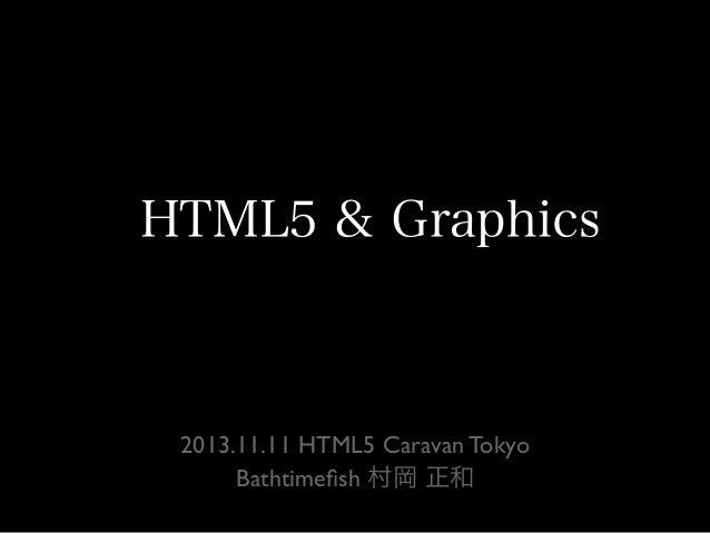 HTML5 & Graphics  2013.11.11 HTML5 Caravan Tokyo Bathtimefish 村岡 正和