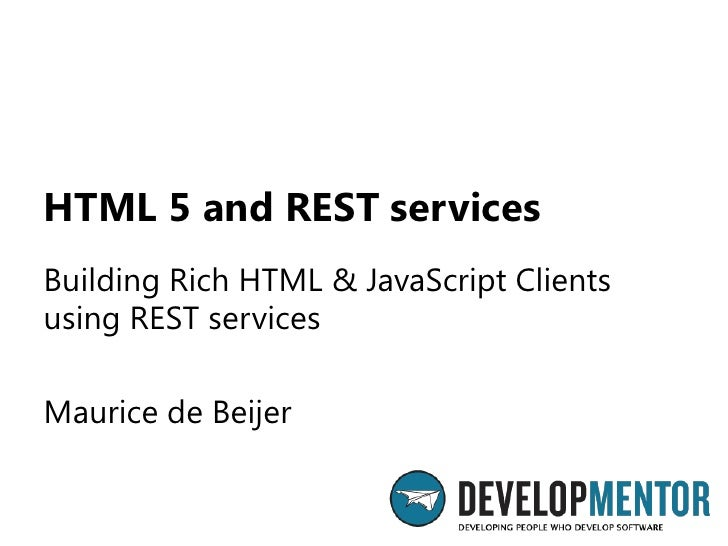 HTML 5 and REST servicesBuilding Rich HTML & JavaScript Clientsusing REST servicesMaurice de Beijer