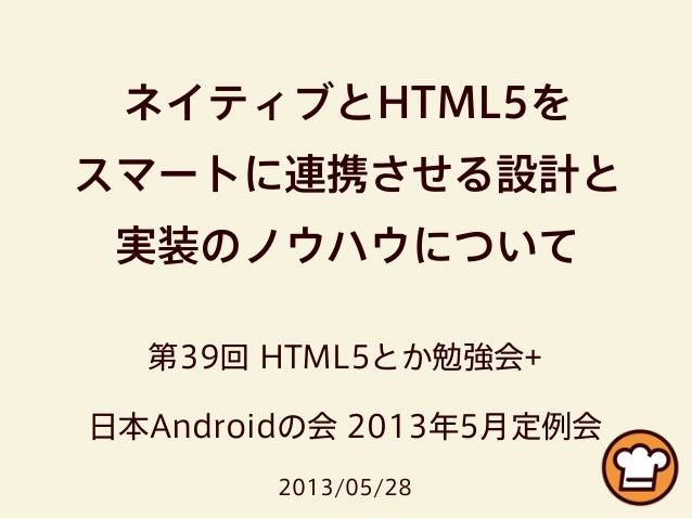 ネイティブとHTML5をスマートに連携させる設計と実装のノウハウについて第39回 HTML5とか勉強会+日本Androidの会 2013年5月定例会2013/05/28