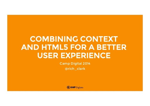 COMBINING CONTEXT AND HTML5 FOR A BETTER USER EXPERIENCE Camp Digital 2014 @rich_clark