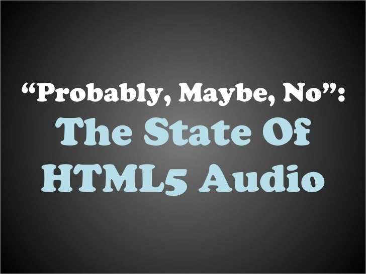 """Probably, Maybe, No: The State of HTML5 Audio"" - Scott Schiller"
