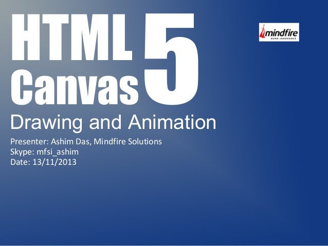Canvas5 Drawing and Animation  HTML  Presenter: Ashim Das, Mindfire Solutions  Skype: mfsi_ashim  Date: 13/11/2013