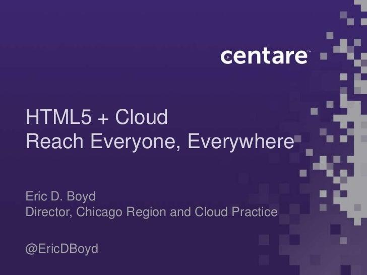 HTML5 + CloudReach Everyone, EverywhereEric D. BoydDirector, Chicago Region and Cloud Practice@EricDBoyd