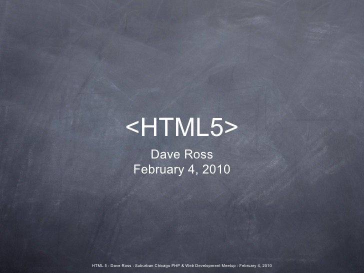 <HTML5>                      Dave Ross                    February 4, 2010     HTML 5 : Dave Ross : Suburban Chicago PHP &...