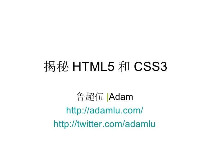 揭秘 HTML5 和 CSS3 鲁超伍 | Adam http://adamlu.com/ http://twitter.com/adamlu