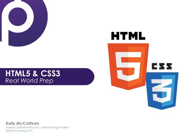 HTML5 & CSS3 Real World Prep Kelly McCathran Adobe Certified Instructor | Adobe Design Master kelly@roundpeg.com