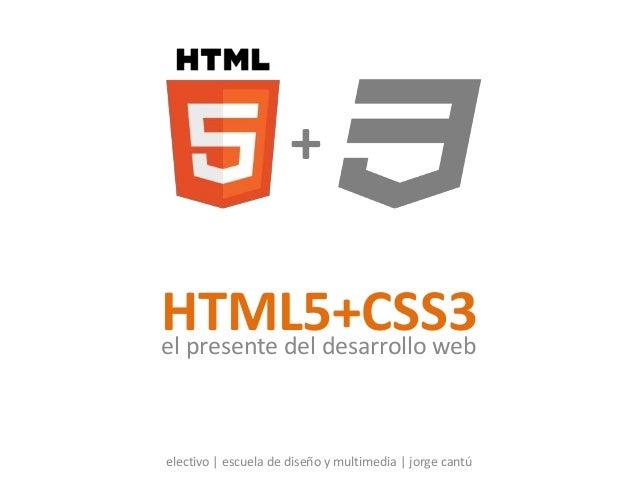 HTML5+CSS3el presente del desarrollo web electivo | escuela de diseño y multimedia | jorge cantú +