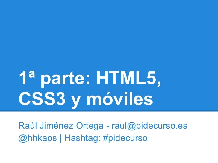 1ª parte: HTML5,CSS3 y móvilesRaúl Jiménez Ortega - raul@pidecurso.es@hhkaos | Hashtag: #pidecurso