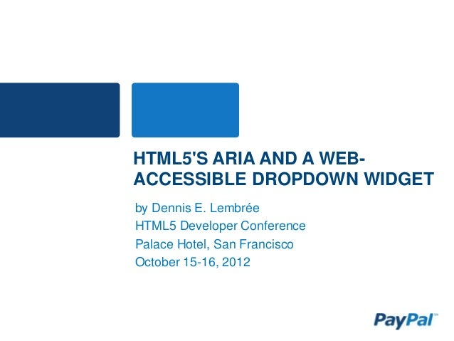 HTML5'S ARIA AND A WEB- ACCESSIBLE DROPDOWN WIDGET by Dennis E. Lembrée HTML5 Developer Conference Palace Hotel, San Franc...